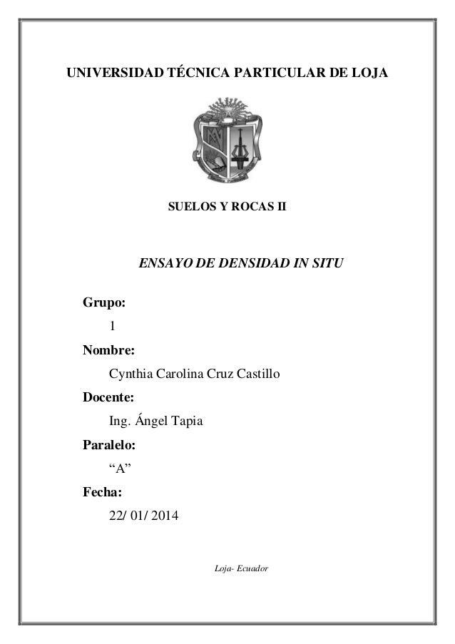 UNIVERSIDAD TÉCNICA PARTICULAR DE LOJA SUELOS Y ROCAS II ENSAYO DE DENSIDAD IN SITU Grupo: 1 Nombre: Cynthia Carolina Cruz...