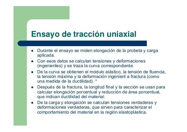 Ensayo de tracción uniaxialDurante el ensayo se miden elongación de la probeta y cargaaplicada.Con esos datos se calculan ...