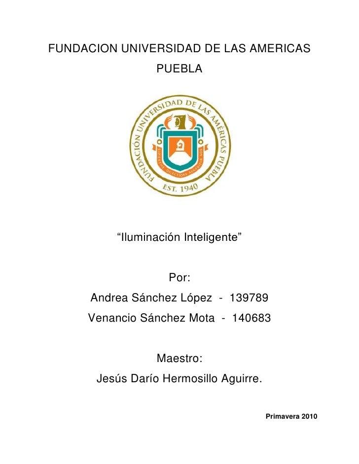 """FUNDACION UNIVERSIDAD DE LAS AMERICAS PUEBLA<br />""""Iluminación Inteligente""""<br />Por:<br />Andrea Sánchez López  -  139789..."""