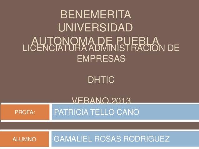 DHTIC BENEMERITA UNIVERSIDAD AUTONOMA DE PUEBLA PATRICIA TELLO CANOPROFA: GAMALIEL ROSAS RODRIGUEZALUMNO LICENCIATURA ADMI...