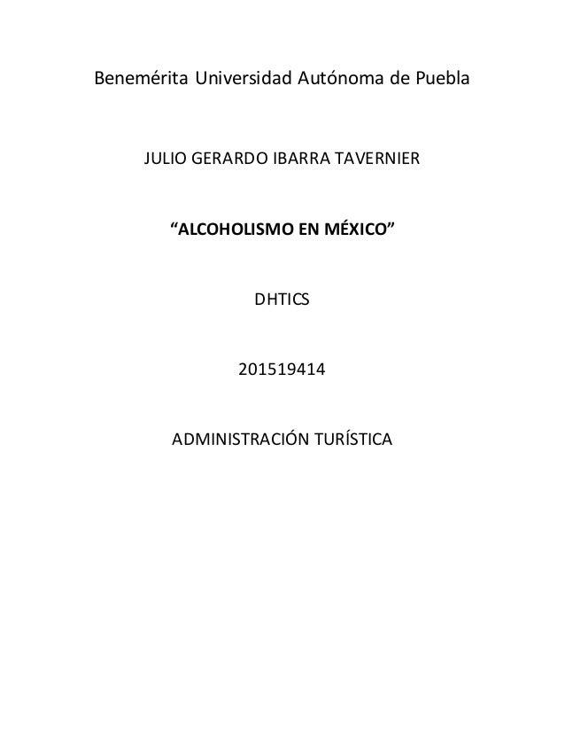"Benemérita Universidad Autónoma de Puebla JULIO GERARDO IBARRA TAVERNIER ""ALCOHOLISMO EN MÉXICO"" DHTICS 201519414 ADMINIST..."