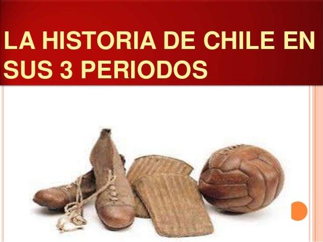 LA HISTORIA DE CHILE EN SUS 3 PERIODOS