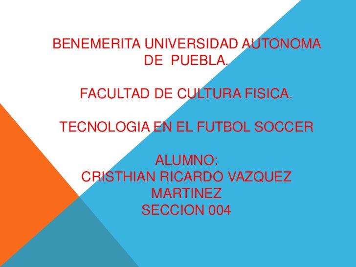BENEMERITA UNIVERSIDAD AUTONOMA           DE PUEBLA.   FACULTAD DE CULTURA FISICA.TECNOLOGIA EN EL FUTBOL SOCCER          ...