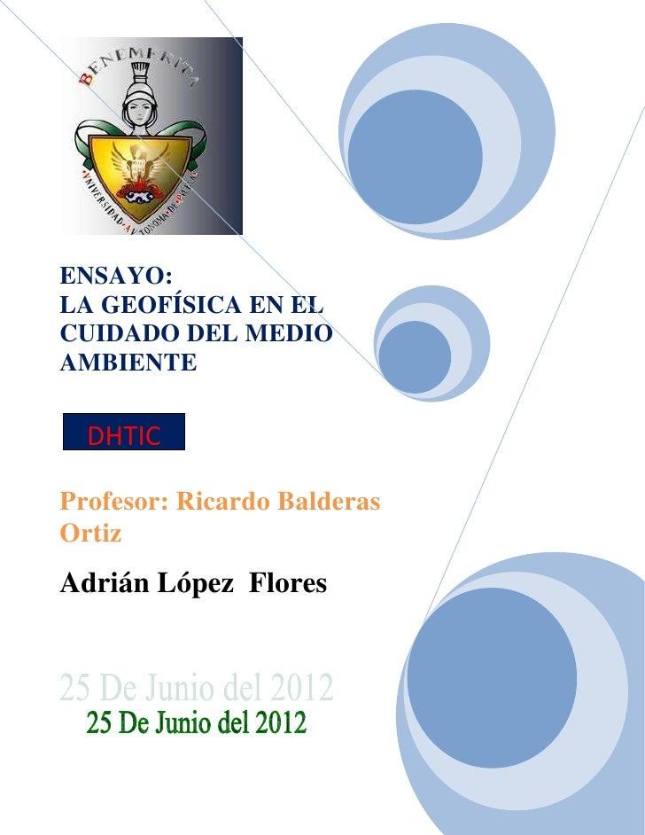 ENSAYO:LA GEOFÍSICA EN ELCUIDADO DEL MEDIOAMBIENTE  DHTICProfesor: Ricardo BalderasOrtizAdrián López Flores
