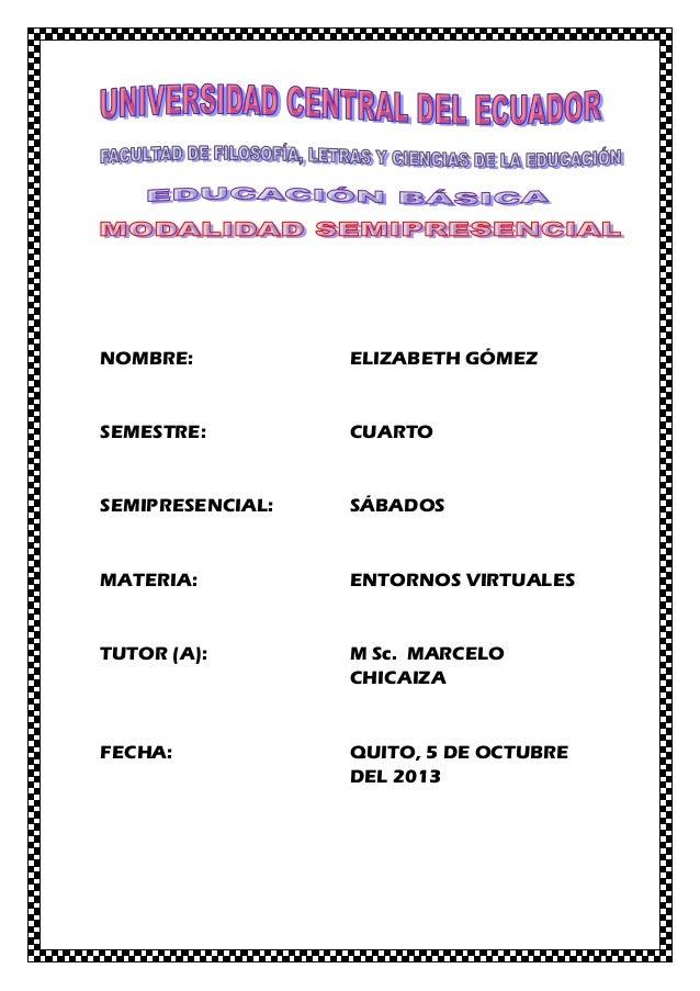 NOMBRE: ELIZABETH GÓMEZ SEMESTRE: CUARTO SEMIPRESENCIAL: SÁBADOS MATERIA: ENTORNOS VIRTUALES TUTOR (A): M Sc. MARCELO CHIC...