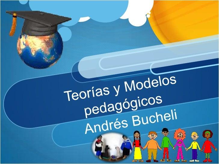 Teorías y Modelos pedagógicos<br />Andrés Bucheli<br />