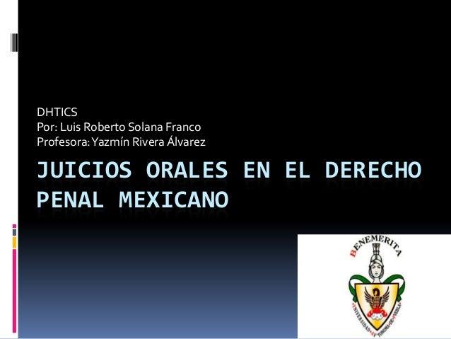 JUICIOS ORALES EN EL DERECHO PENAL MEXICANO DHTICS Por: Luis Roberto Solana Franco Profesora:Yazmín Rivera Álvarez