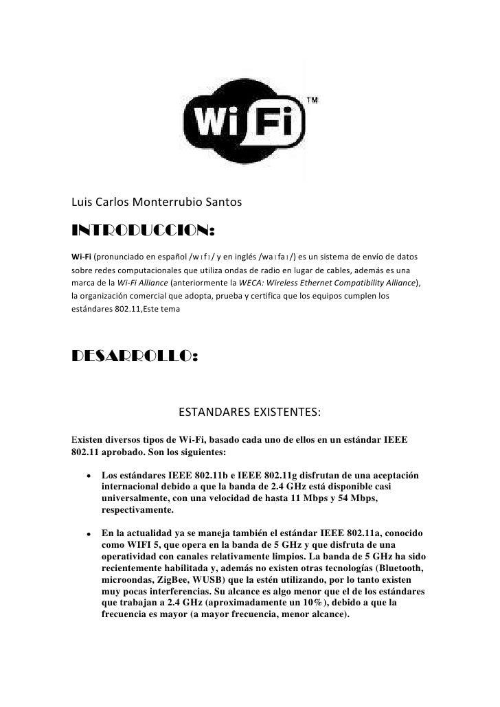 Luis Carlos Monterrubio Santos<br />INTRODUCCION:<br />Wi-Fi (pronunciado en español /wɪfɪ/ y en inglés /waɪfaɪ/) es un si...