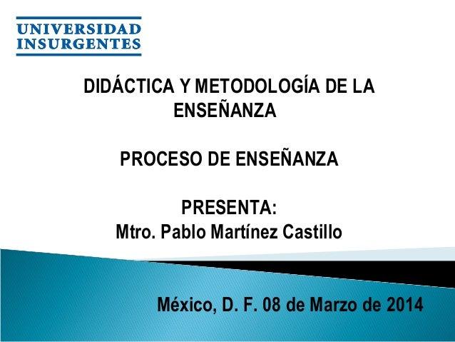 DIDÁCTICA Y METODOLOGÍA DE LA ENSEÑANZA PROCESO DE ENSEÑANZA PRESENTA: Mtro. Pablo Martínez Castillo México, D. F. 08 de...