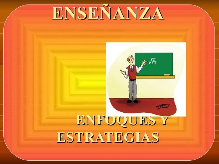 ENSEÑANZA       ENFOQUES Y ESTRATEGIAS