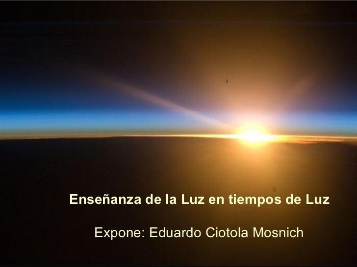 Enseñanza de la Luz en tiempos de Luz   Expone: Eduardo Ciotola Mosnich