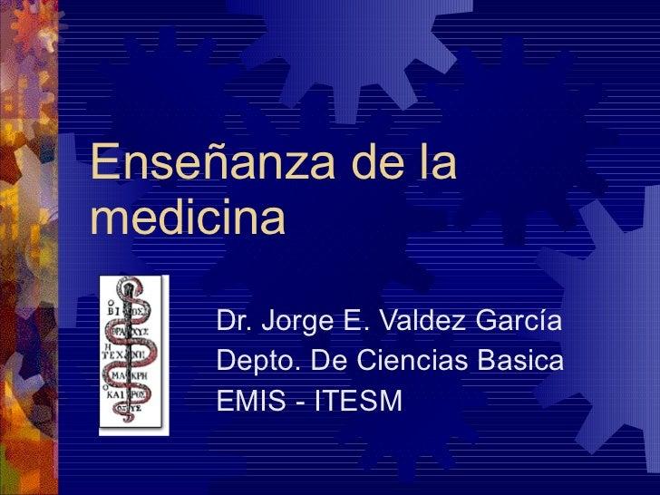 Enseñanza de la medicina Dr. Jorge E. Valdez García Depto. De Ciencias Basica EMIS - ITESM