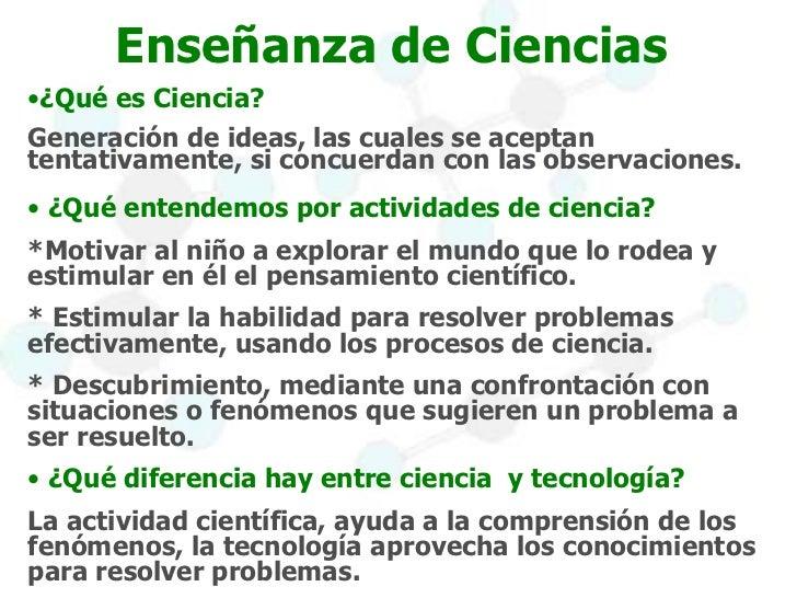 Enseñanza de Ciencias  <ul><li>¿Qué es Ciencia? </li></ul><ul><li>Generación de ideas, las cuales se aceptan tentativament...