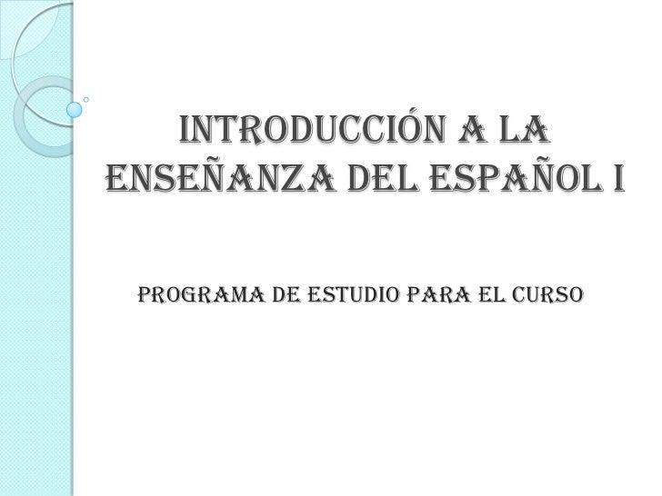 INTRODUCCIÓN A LAENSEÑANZA DEL ESPAÑOL I Programa de estudio para el curso