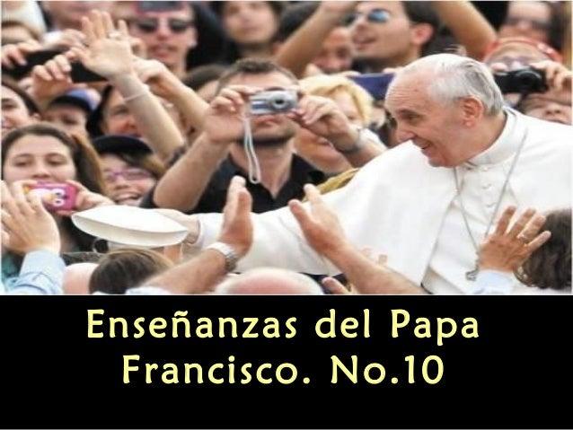 Enseñanzas del PapaFrancisco. No.10
