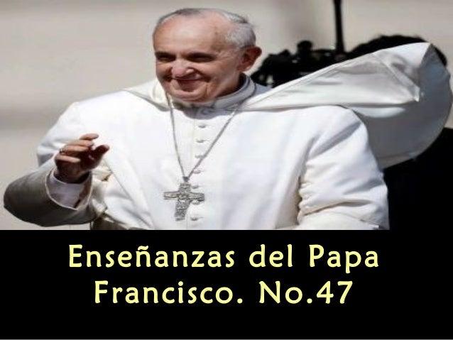 Enseñanzas del Papa Francisco. No.47