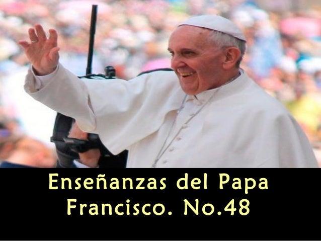 Enseñanzas del papa francisco no 48