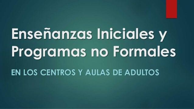 Enseñanzas Iniciales y  Programas no Formales  EN LOS CENTROS Y AULAS DE ADULTOS
