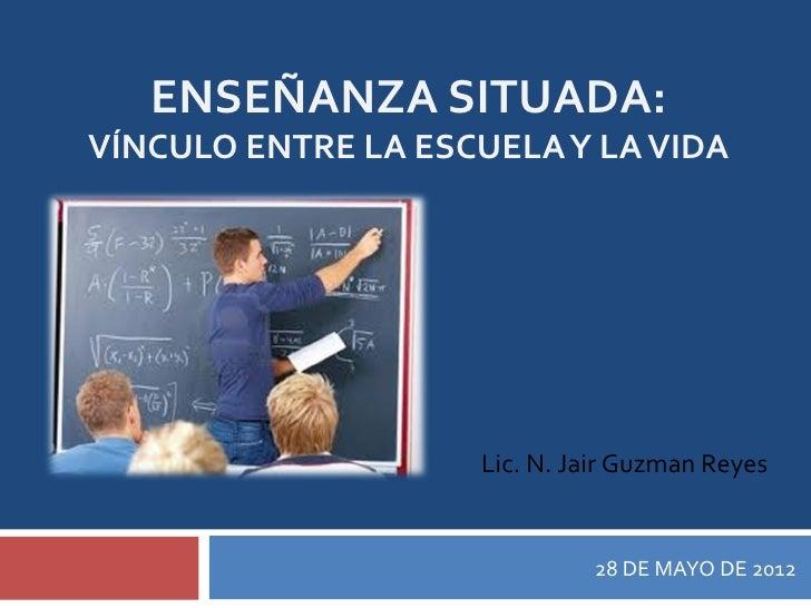 ENSEÑANZA SITUADA:VÍNCULO ENTRE LA ESCUELA Y LA VIDA                    Lic. N. Jair Guzman Reyes                         ...