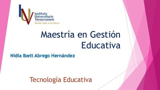 Maestría en Gestión Educativa Nidia Ibett Abrego Hernández Tecnología Educativa
