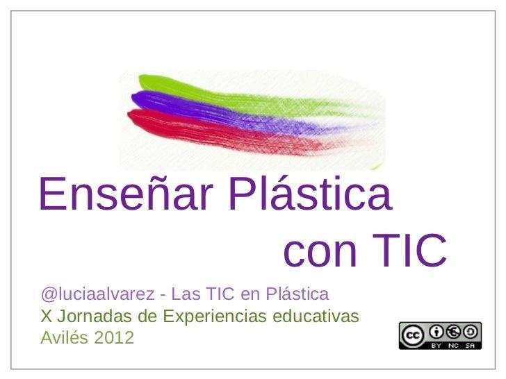 Enseñar Plástica          con TIC@luciaalvarez - Las TIC en PlásticaX Jornadas de Experiencias educativasAvilés 2012