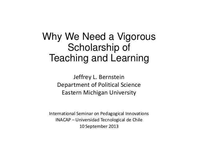 Why We Need a Vigorous Scholarship of Teaching and Learning Jeffrey L. Bernstein Department of Political Science Eastern M...