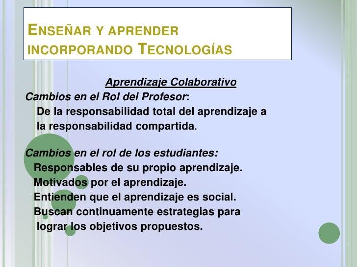 ENSEÑAR Y APRENDERINCORPORANDO TECNOLOGÍAS              Aprendizaje ColaborativoCambios en el Rol del Profesor:  De la res...