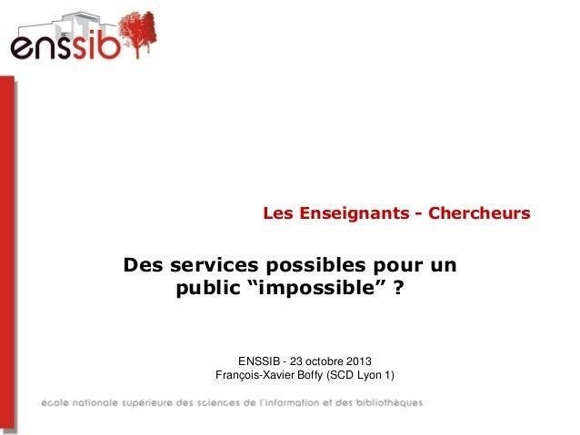 """Les Enseignants - Chercheurs  Des services possibles pour un public """"impossible"""" ?  ENSSIB - 23 octobre 2013 François-Xavi..."""