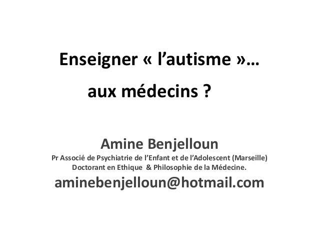 Enseigner « l'autisme »…           aux médecins ?               Amine BenjellounPr Associé de Psychiatrie de l'Enfant et d...