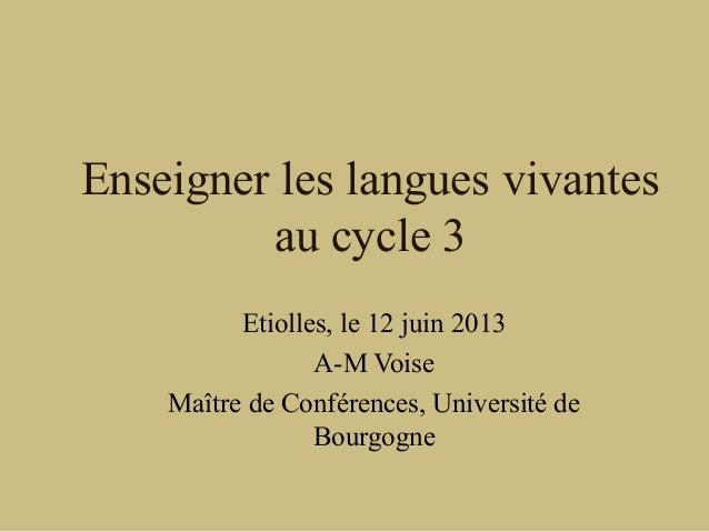 Enseigner les langues vivantesau cycle 3Etiolles, le 12 juin 2013A-M VoiseMaître de Conférences, Université deBourgogne