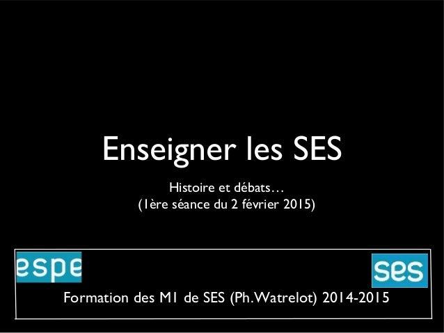 Enseigner les SES Histoire et débats… (1ère séance du 2 février 2015) Formation des M1 de SES (Ph.Watrelot) 2014-2015