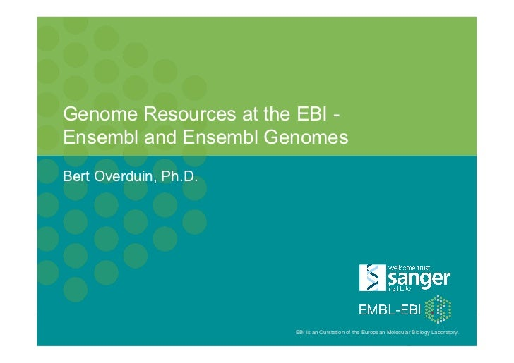 Genome Resources at the EBI -     Ensembl and Ensembl Genomes     Bert Overduin, Ph.D.PAG XX, January 15th 2012, San Diego...
