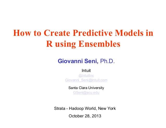 How to Create Predictive Models in R using Ensembles Giovanni Seni, Ph.D. Intuit @IntuitInc  Giovanni_Seni@intuit.com Sant...