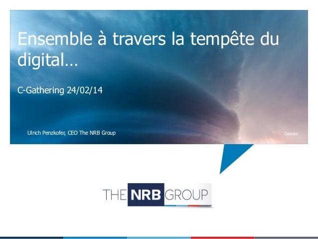 Ensemble à travers la tempête du digital… C-Gathering 24/02/14  Ulrich Penzkofer, CEO The NRB Group  Gesves