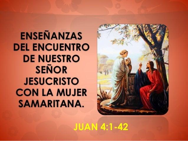 ENSEÑANZAS DEL ENCUENTRO DE NUESTRO SEÑOR JESUCRISTO CON LA MUJER SAMARITANA. JUAN 4:1-42
