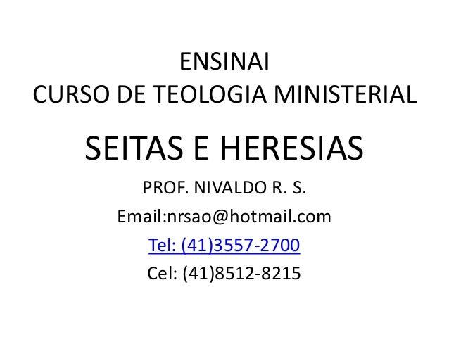 ENSINAI CURSO DE TEOLOGIA MINISTERIAL SEITAS E HERESIAS PROF. NIVALDO R. S. Email:nrsao@hotmail.com Tel: (41)3557-2700 Cel...