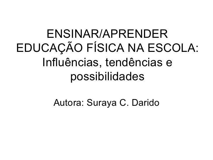 ENSINAR/APRENDER EDUCAÇÃO FÍSICA NA ESCOLA: Influências, tendências e possibilidades Autora: Suraya C. Darido