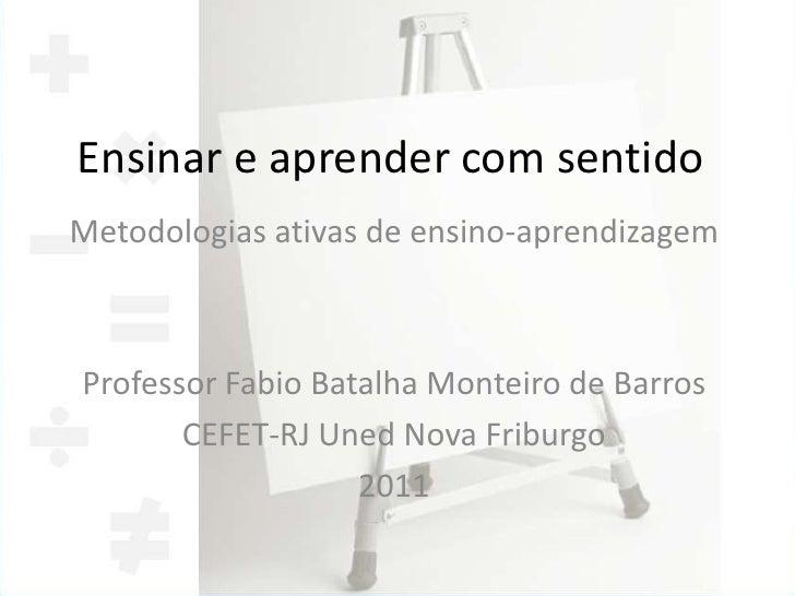 Ensinar e aprender com sentidoMetodologias ativas de ensino-aprendizagemProfessor Fabio Batalha Monteiro de Barros       C...