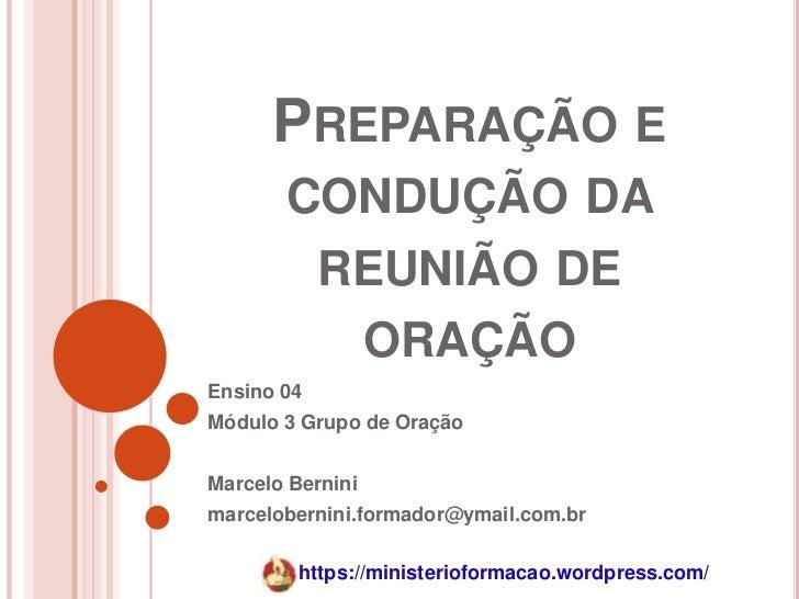 PREPARAÇÃO E       CONDUÇÃO DA            REUNIÃO DE             ORAÇÃOEnsino 04Módulo 3 Grupo de OraçãoMarcelo Berninimar...