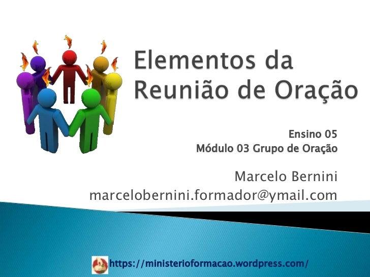 Ensino 05                   Módulo 03 Grupo de Oração                    Marcelo Berninimarcelobernini.formador@ymail.com ...