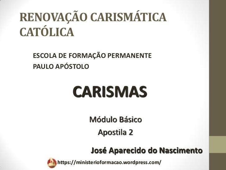 RENOVAÇÃO CARISMÁTICACATÓLICA ESCOLA DE FORMAÇÃO PERMANENTE PAULO APÓSTOLO            CARISMAS                   Módulo Bá...
