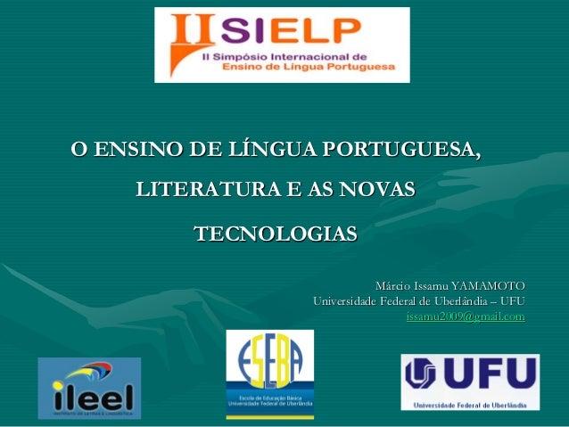 O ENSINO DE LÍNGUA PORTUGUESA, LITERATURA E AS NOVAS TECNOLOGIAS Márcio Issamu YAMAMOTO Universidade Federal de Uberlândia...