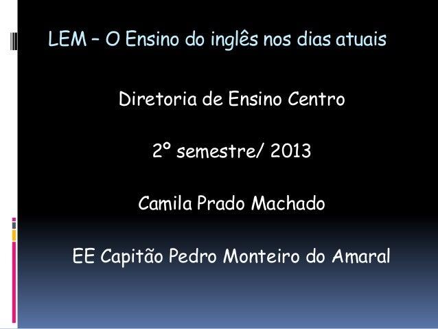 LEM – O Ensino do inglês nos dias atuais Diretoria de Ensino Centro  2º semestre/ 2013 Camila Prado Machado EE Capitão Ped...