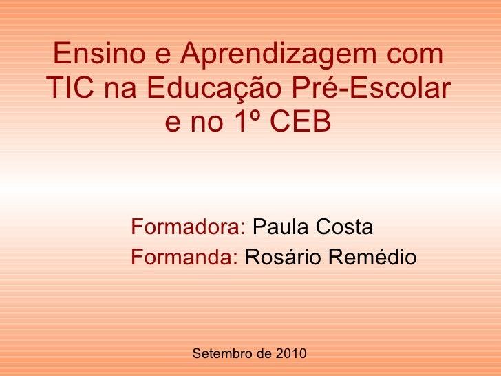 Ensino e Aprendizagem com TIC na Educação Pré-Escolar e no 1º CEB Formadora:  Paula Costa Formanda:  Rosário Remédio Setem...