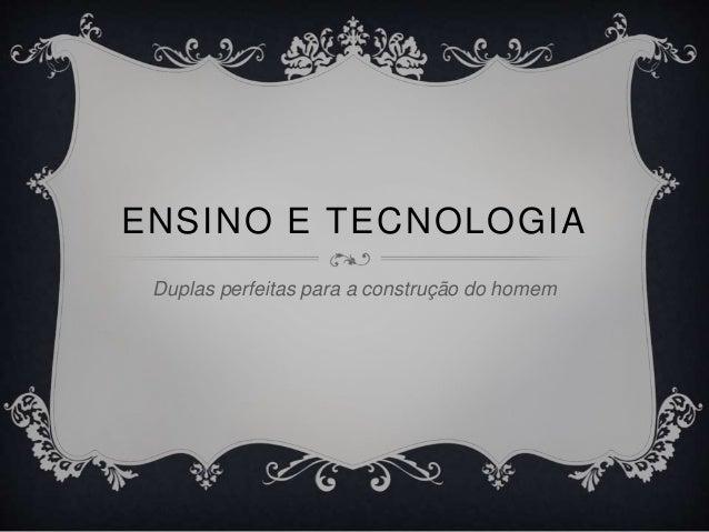 ENSINO E TECNOLOGIA  Duplas perfeitas para a construção do homem