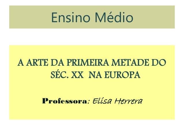 Ensino MédioA ARTE DA PRIMEIRA METADE DOSÉC. XX NA EUROPAProfessora: Elisa Herrera