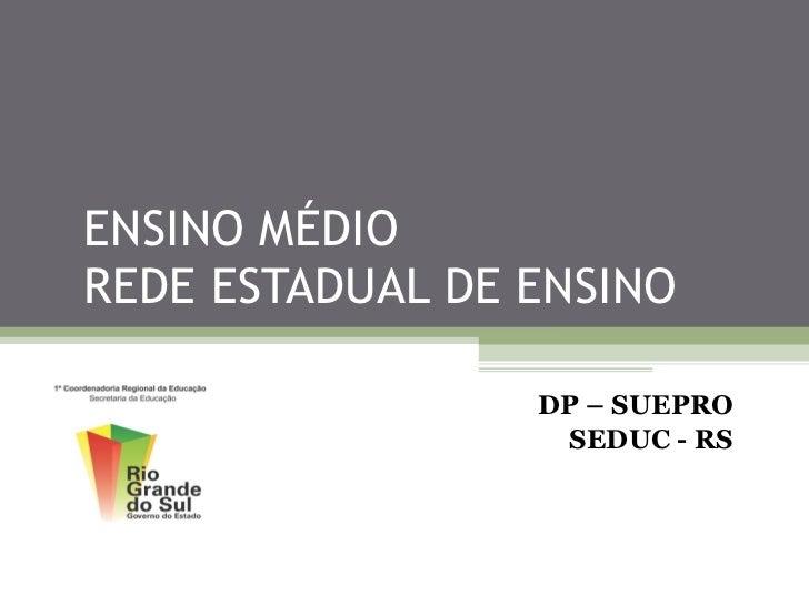 ENSINO MÉDIO  REDE ESTADUAL DE ENSINO DP – SUEPRO SEDUC - RS