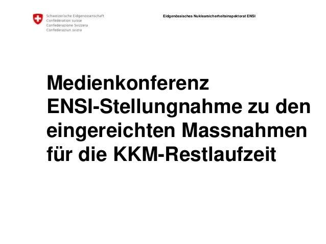 Eidgenössisches Nuklearsicherheitsinspektorat ENSI Medienkonferenz ENSI-Stellungnahme zu den eingereichten Massnahmen für ...