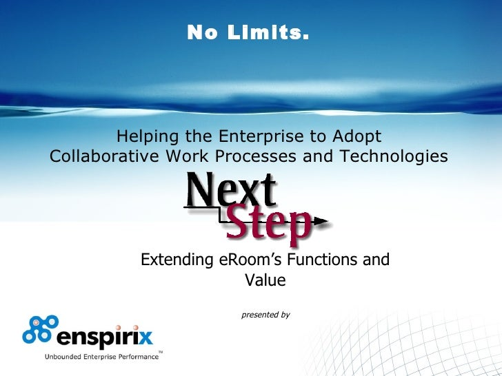 No Limits. Helping the Enterprise to Adopt Collaborative Work Processes and Technologies Extending eRoom's Functions and V...