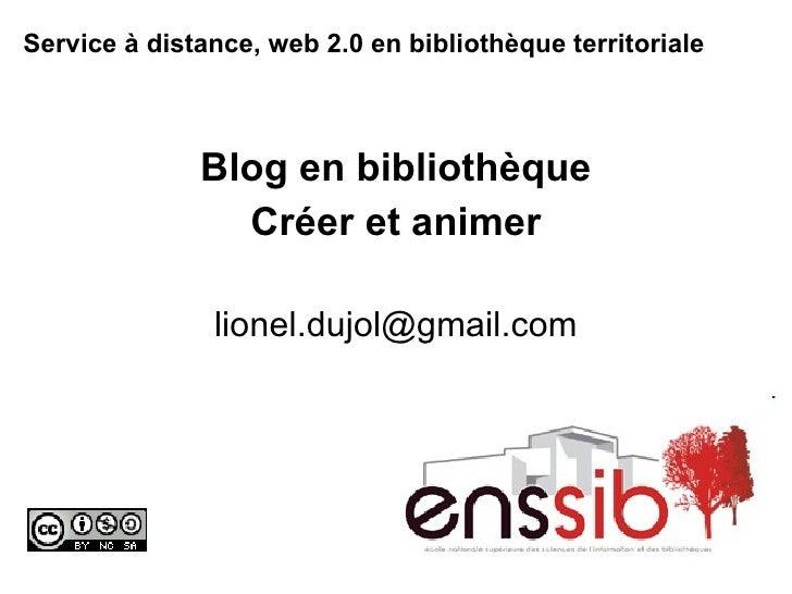 Service à distance, web 2.0 en bibliothèque territoriale   Blog en bibliothèque Créer et animer [email_address]